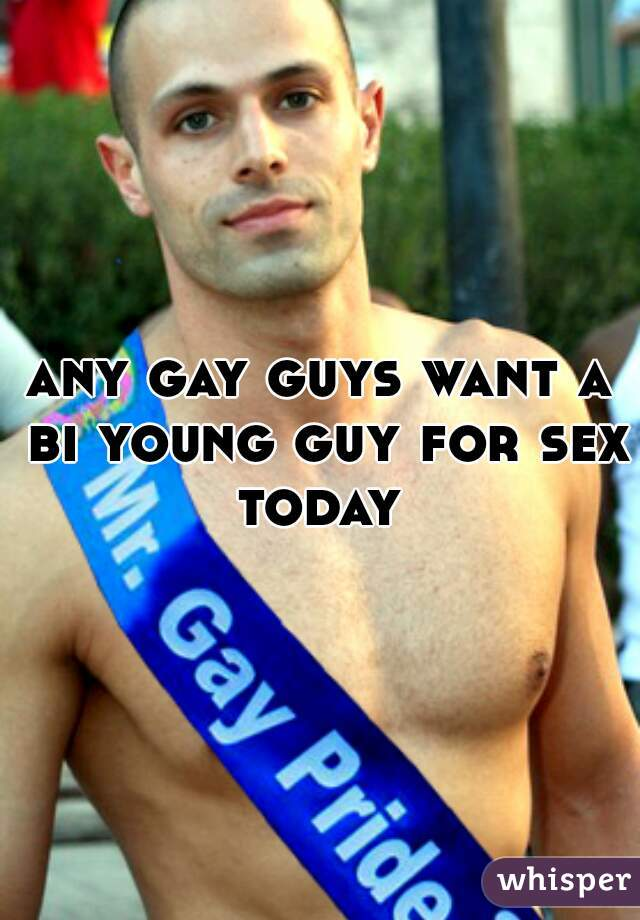 any gay guys want a bi young guy for sex today