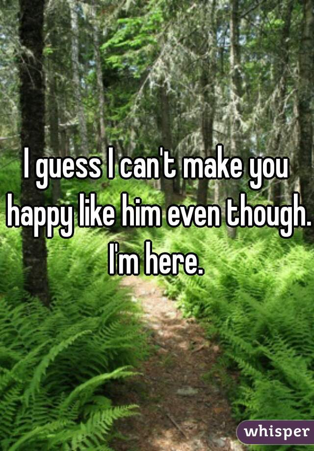 I guess I can't make you happy like him even though. I'm here.