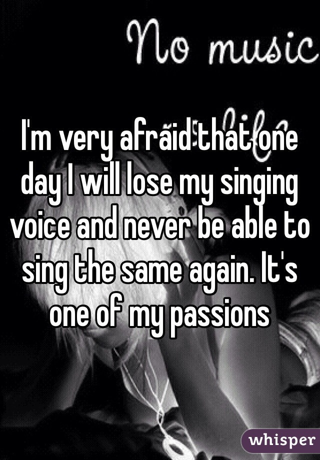 I'm very afraid that one day I will lose my singing voice and never be able to sing the same again. It's one of my passions