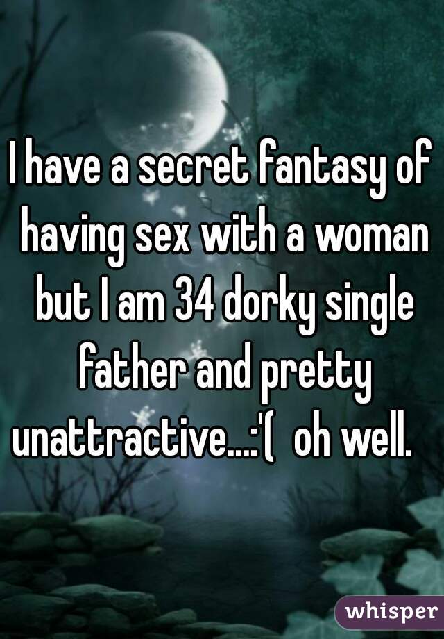 I have a secret fantasy of having sex with a woman but I am 34 dorky single father and pretty unattractive...:'(  oh well.
