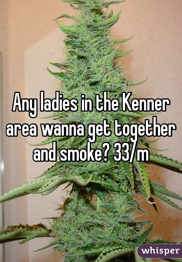 Any ladies in the Kenner area wanna get together and smoke? 33/m