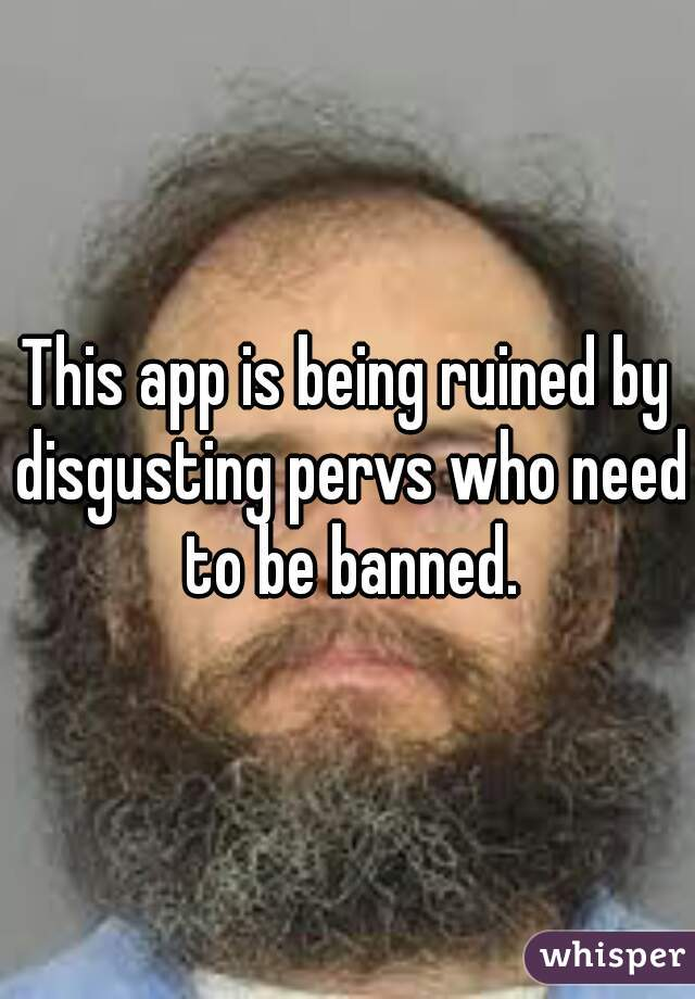 This app is being ruined by disgusting pervs who need to be banned.