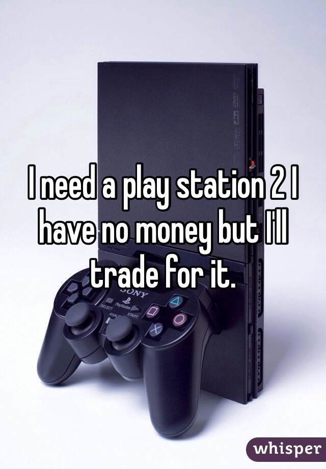 I need a play station 2 I have no money but I'll trade for it.