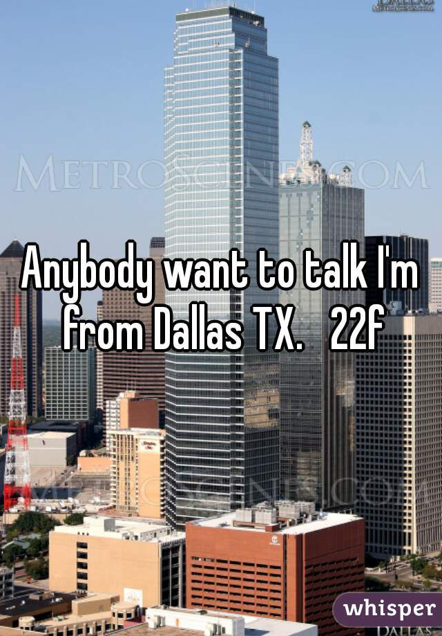 Anybody want to talk I'm from Dallas TX.   22f