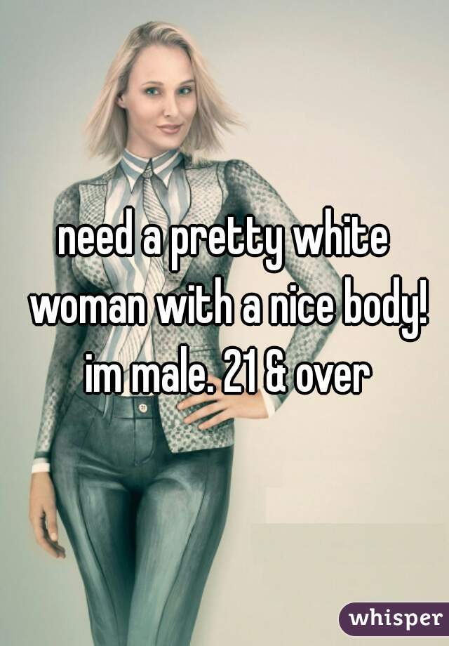 need a pretty white woman with a nice body! im male. 21 & over