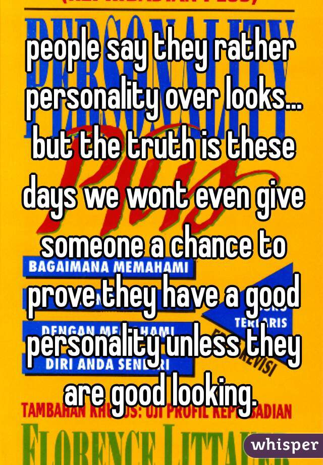 people say they rather personality over looks... but the truth is these days we wont even give someone a chance to prove they have a good personality unless they are good looking.
