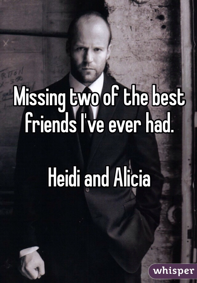Missing two of the best friends I've ever had.   Heidi and Alicia