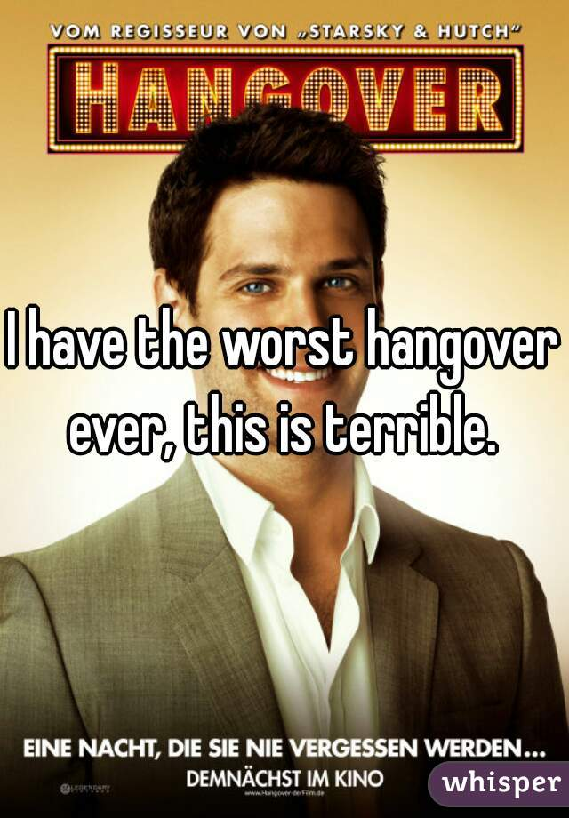 I have the worst hangover ever, this is terrible.