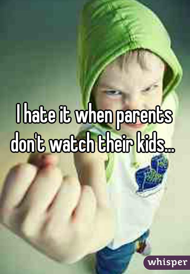 I hate it when parents don't watch their kids...