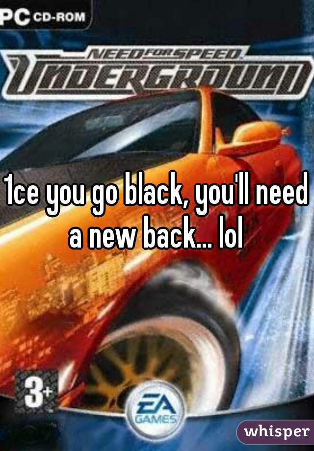 1ce you go black, you'll need a new back... lol