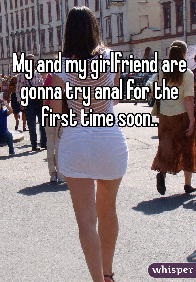 My and my girlfriend are gonna try anal for the first time soon..