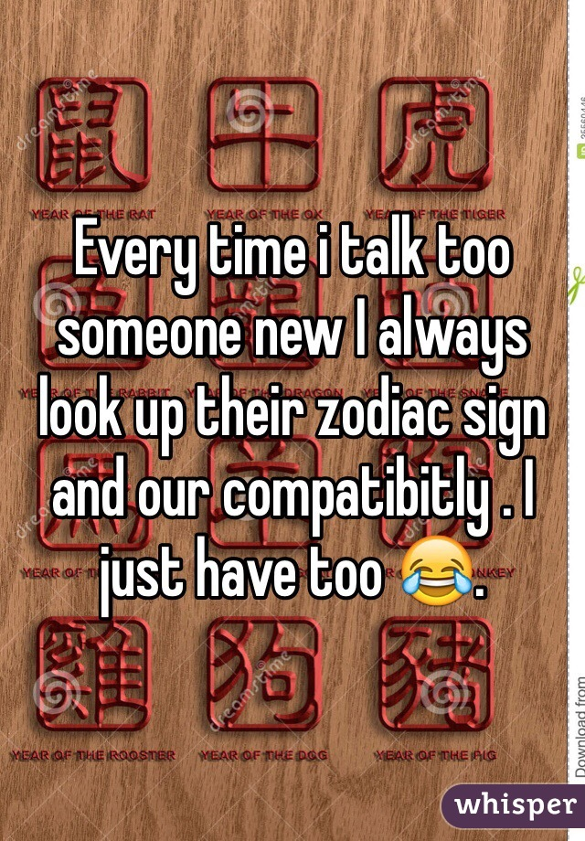 Every time i talk too someone new I always look up their zodiac sign and our compatibitly . I just have too 😂.