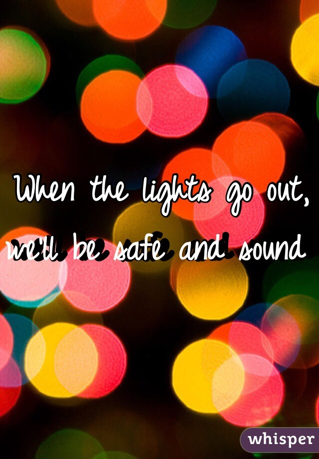 When the lights go out, we'll be safe and sound