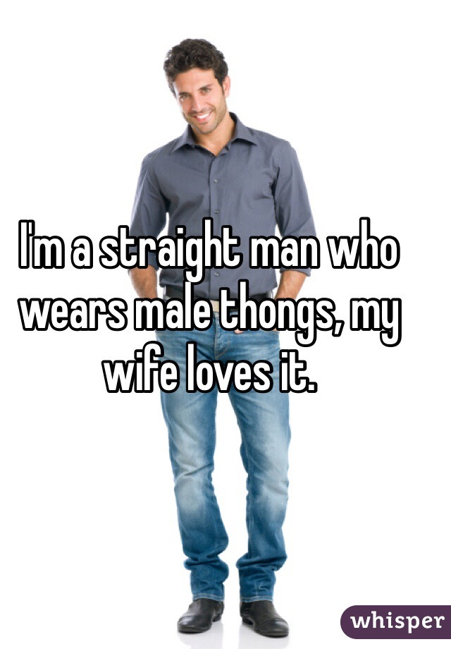 I'm a straight man who wears male thongs, my wife loves it.