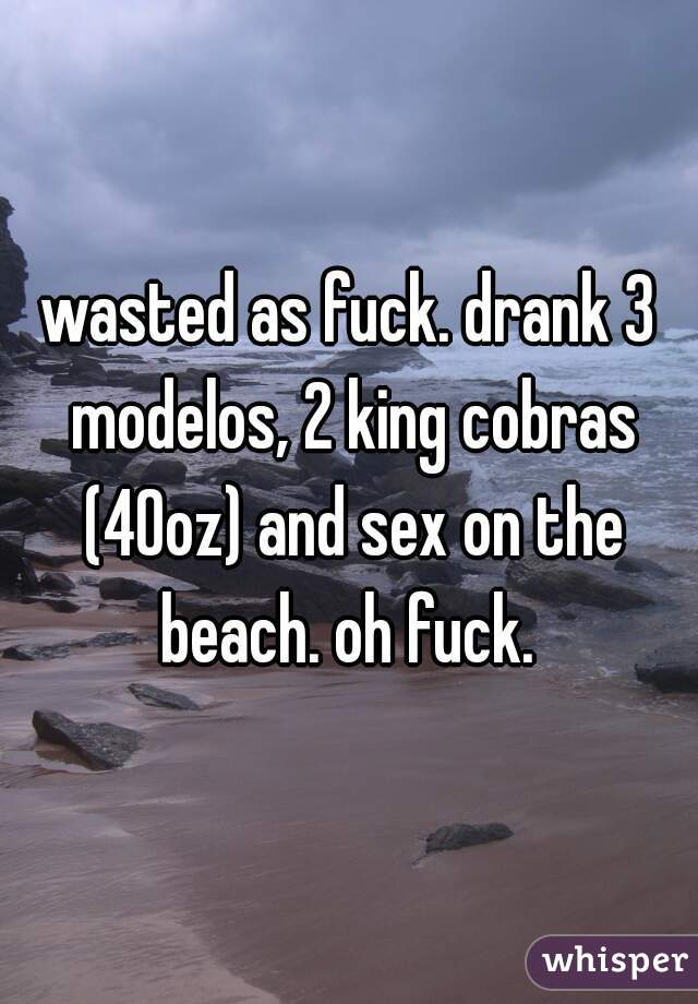 wasted as fuck. drank 3 modelos, 2 king cobras (40oz) and sex on the beach. oh fuck.