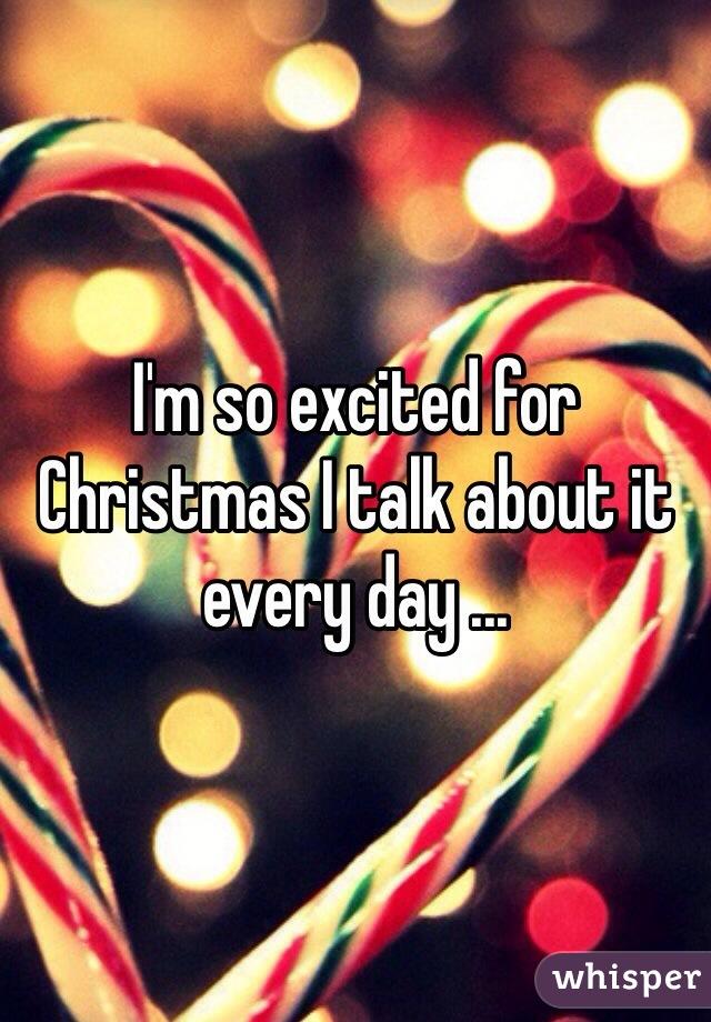I'm so excited for Christmas I talk about it every day ...