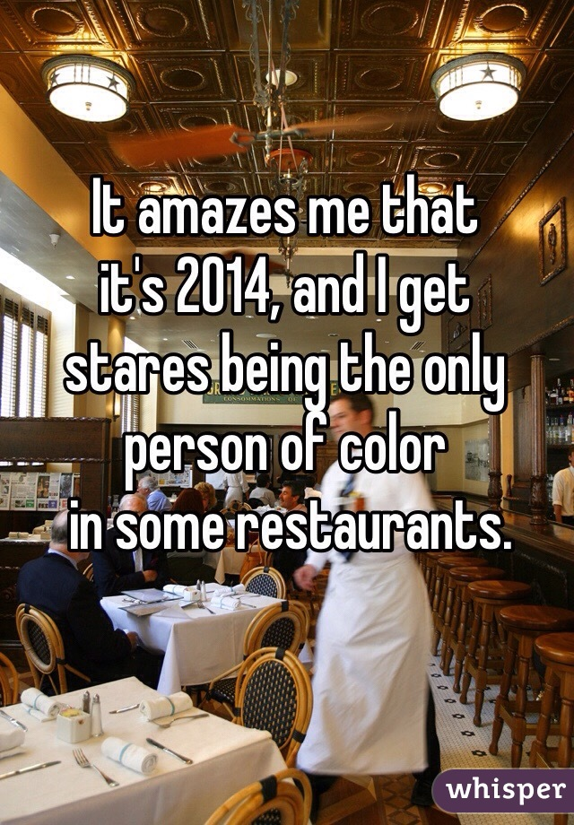 It amazes me that  it's 2014, and I get  stares being the only  person of color  in some restaurants.