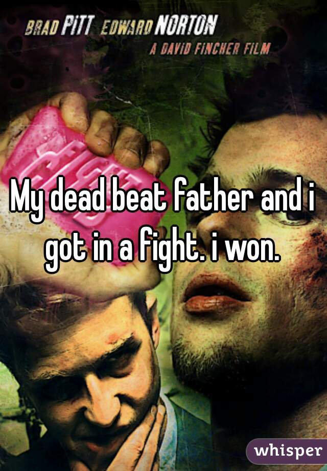 My dead beat father and i got in a fight. i won.