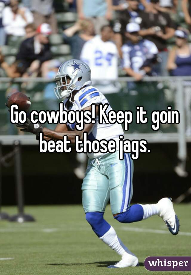Go cowboys! Keep it goin beat those jags.