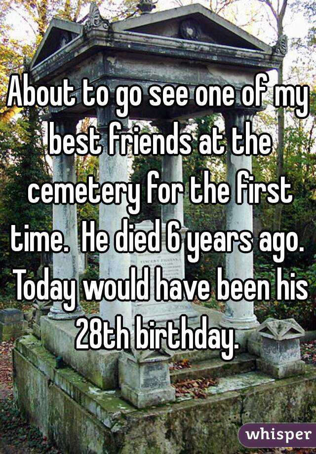 About to go see one of my best friends at the cemetery for the first time.  He died 6 years ago.  Today would have been his 28th birthday.