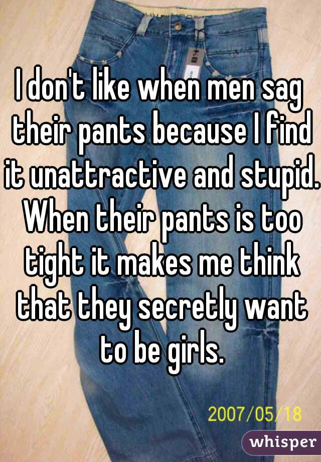I don't like when men sag their pants because I find it unattractive and stupid. When their pants is too tight it makes me think that they secretly want to be girls.