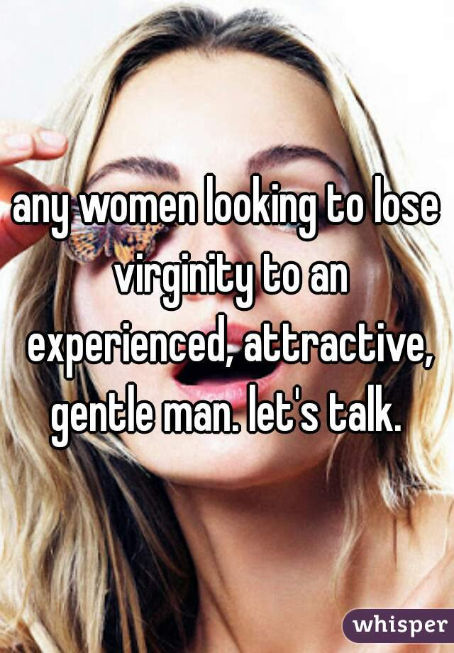 any women looking to lose virginity to an experienced, attractive, gentle man. let's talk.