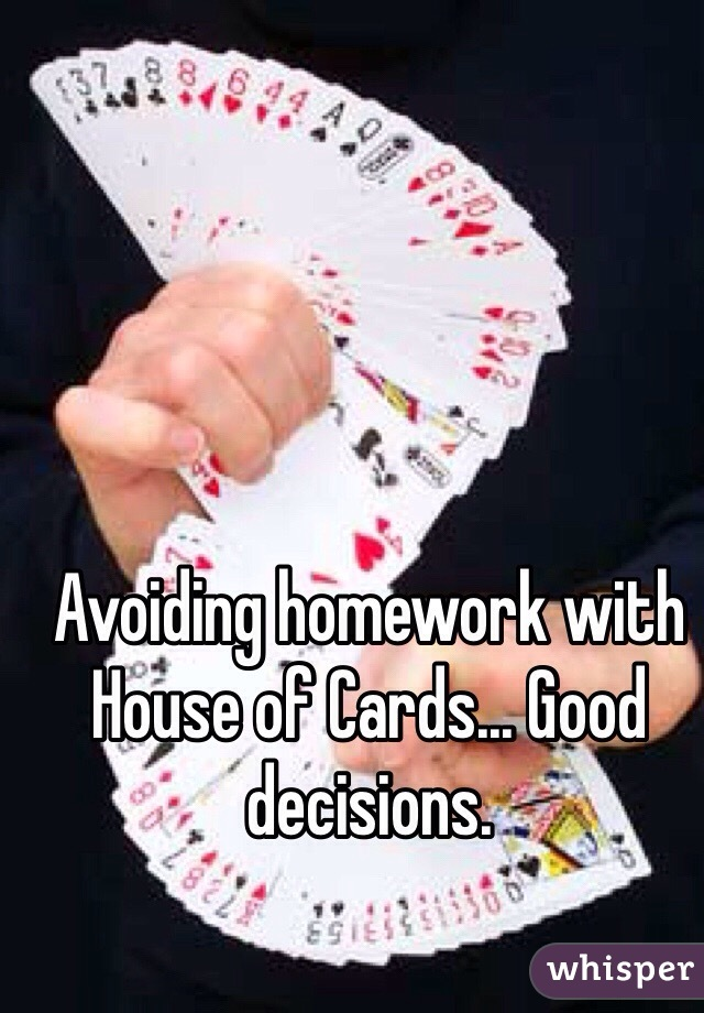 Avoiding homework with House of Cards... Good decisions.