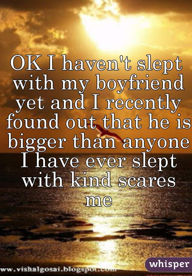 OK I haven't slept with my boyfriend yet and I recently found out that he is bigger than anyone I have ever slept with kind scares me