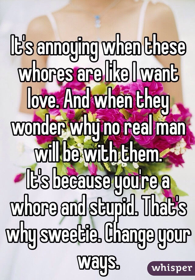 It's annoying when these whores are like I want love. And when they wonder why no real man will be with them.  It's because you're a whore and stupid. That's why sweetie. Change your ways.