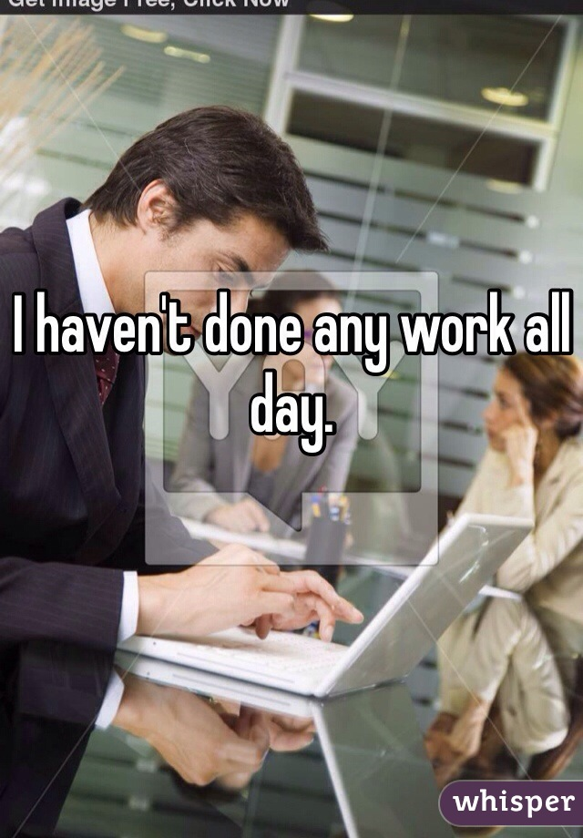 I haven't done any work all day.