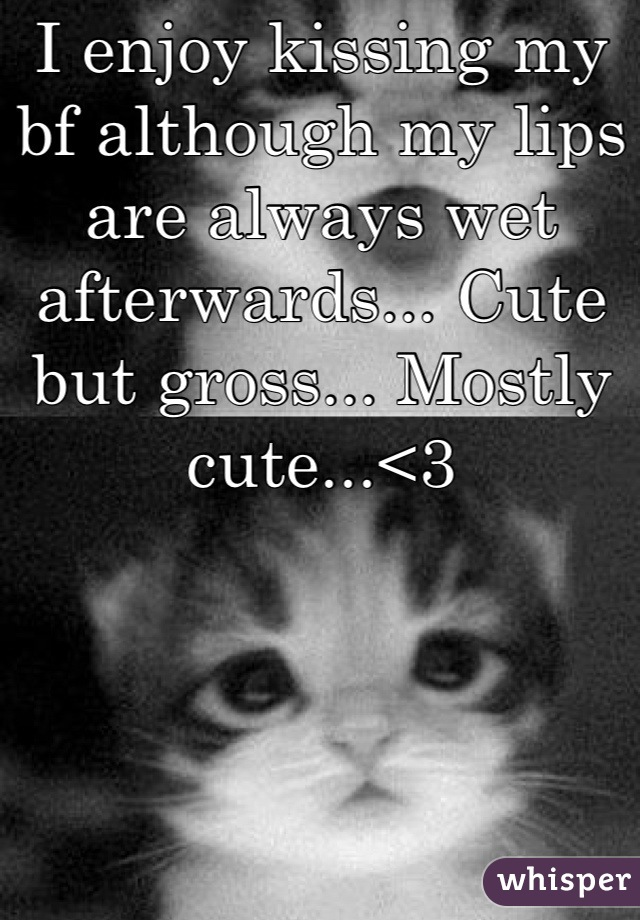 I enjoy kissing my bf although my lips are always wet afterwards... Cute but gross... Mostly cute...<3
