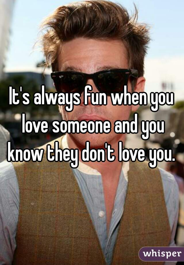 It's always fun when you love someone and you know they don't love you.