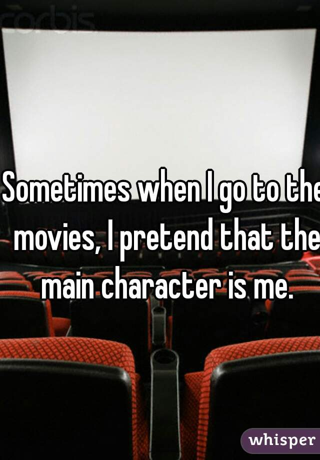Sometimes when I go to the movies, I pretend that the main character is me.