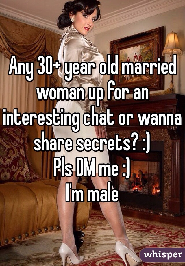 Any 30+ year old married woman up for an interesting chat or wanna share secrets? :)  Pls DM me :)  I'm male