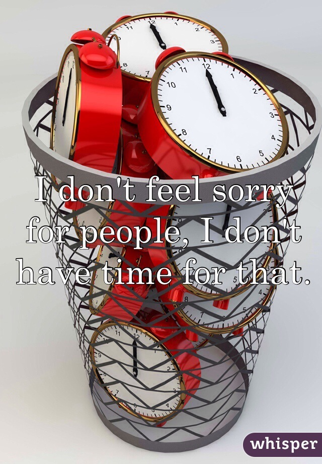 I don't feel sorry for people, I don't have time for that.