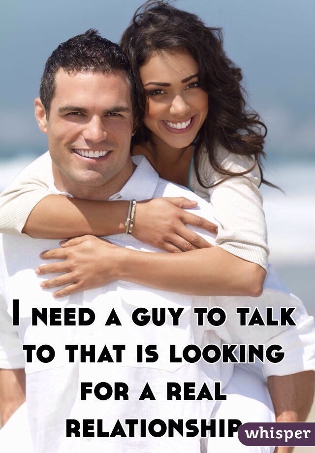 I need a guy to talk to that is looking for a real relationship