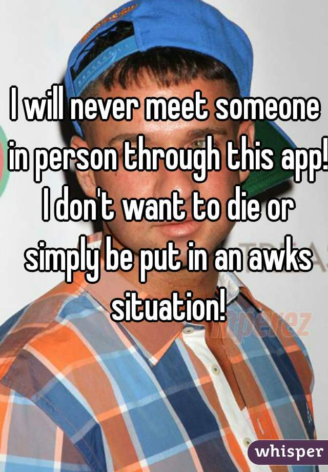 I will never meet someone in person through this app! I don't want to die or simply be put in an awks situation!