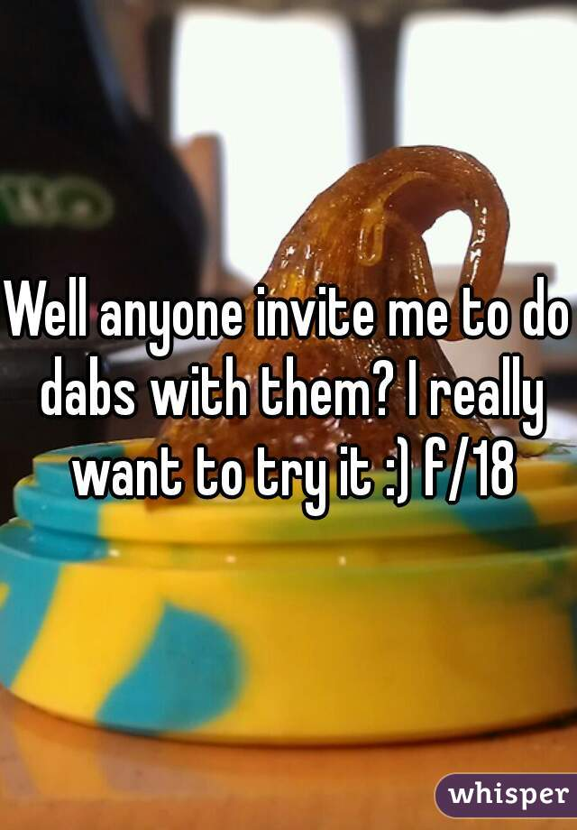 Well anyone invite me to do dabs with them? I really want to try it :) f/18