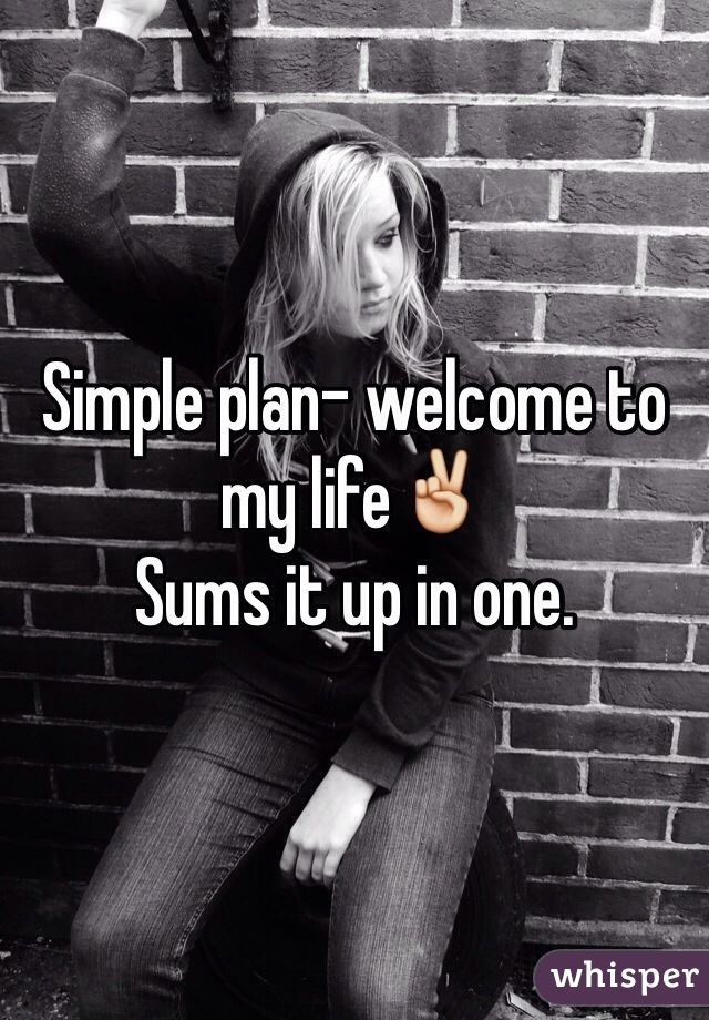 Simple plan- welcome to my life✌️ Sums it up in one.