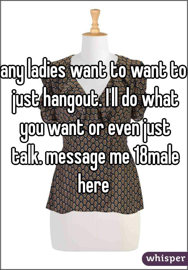 any ladies want to want to just hangout. I'll do what you want or even just talk. message me 18male here