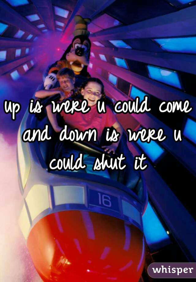 up is were u could come and down is were u could shut it