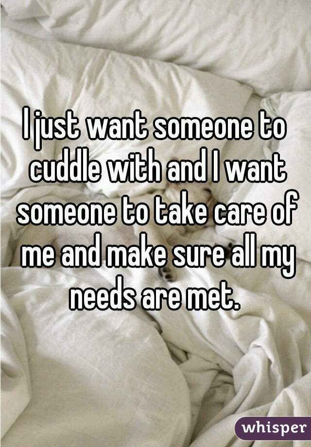 I just want someone to cuddle with and I want someone to take care of me and make sure all my needs are met.