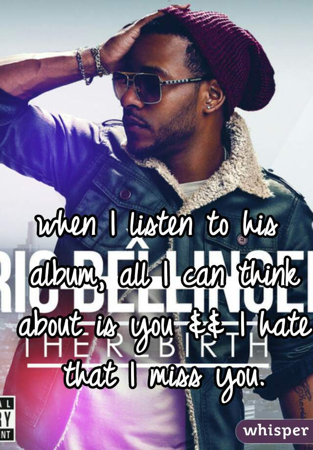 when I listen to his album, all I can think about is you && I hate that I miss you.