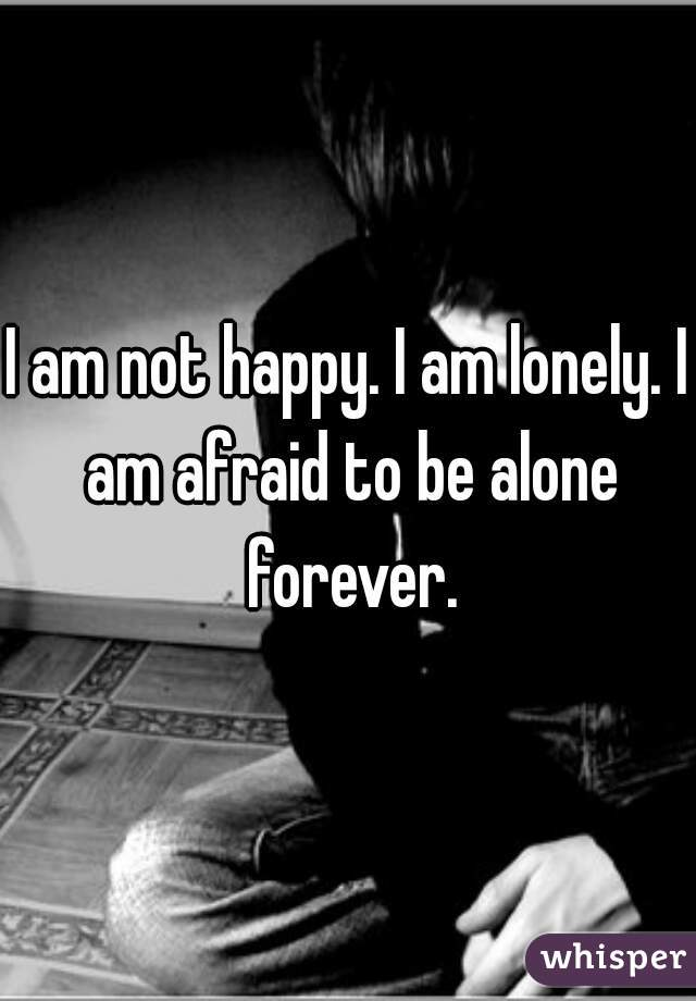I am not happy. I am lonely. I am afraid to be alone forever.