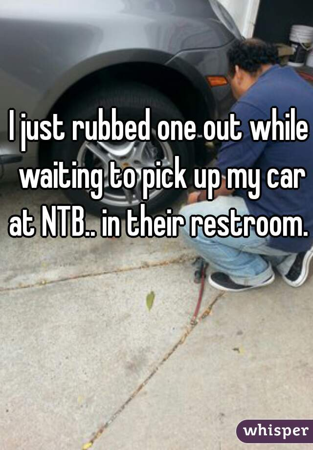I just rubbed one out while waiting to pick up my car at NTB.. in their restroom.