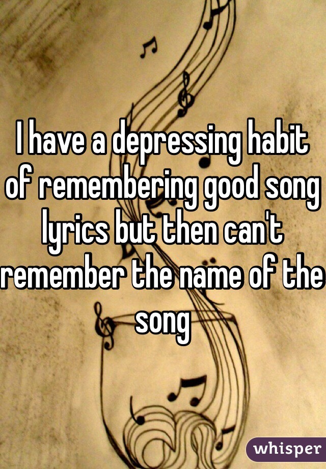 I have a depressing habit of remembering good song lyrics but then can't remember the name of the song