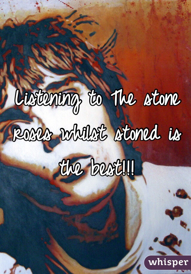 Listening to The stone roses whilst stoned is the best!!!