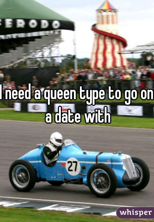 I need a queen type to go on a date with