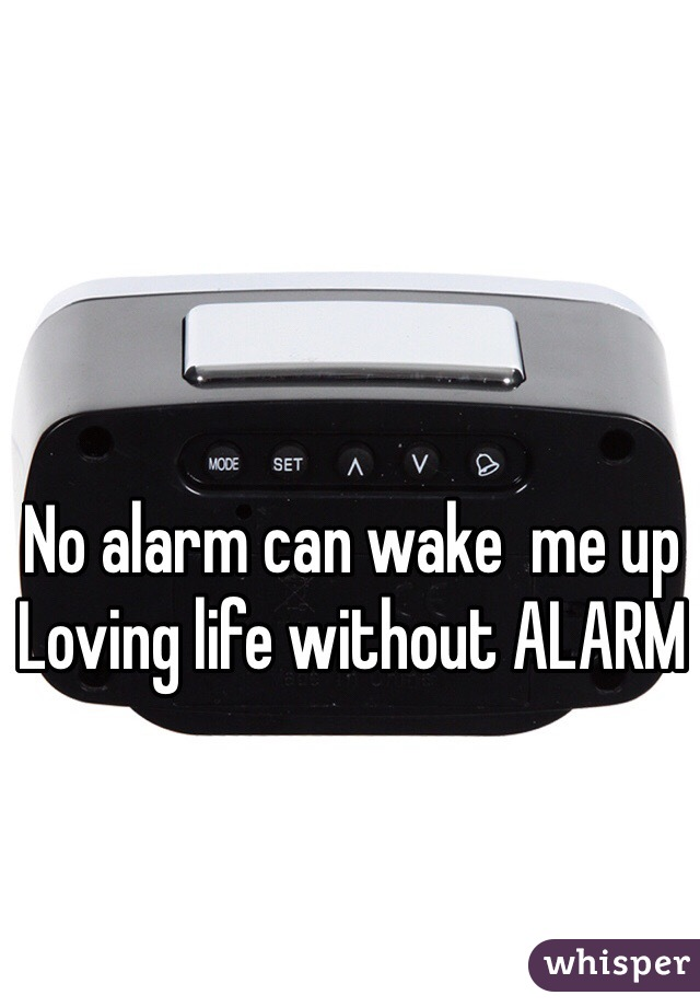 No alarm can wake  me up  Loving life without ALARM