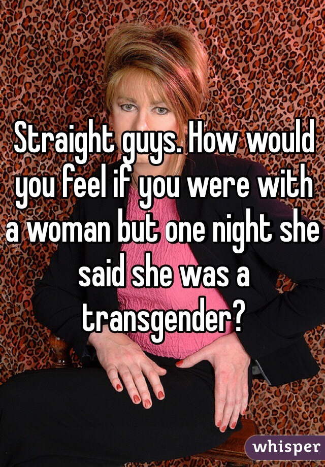 Straight guys. How would you feel if you were with a woman but one night she said she was a transgender?